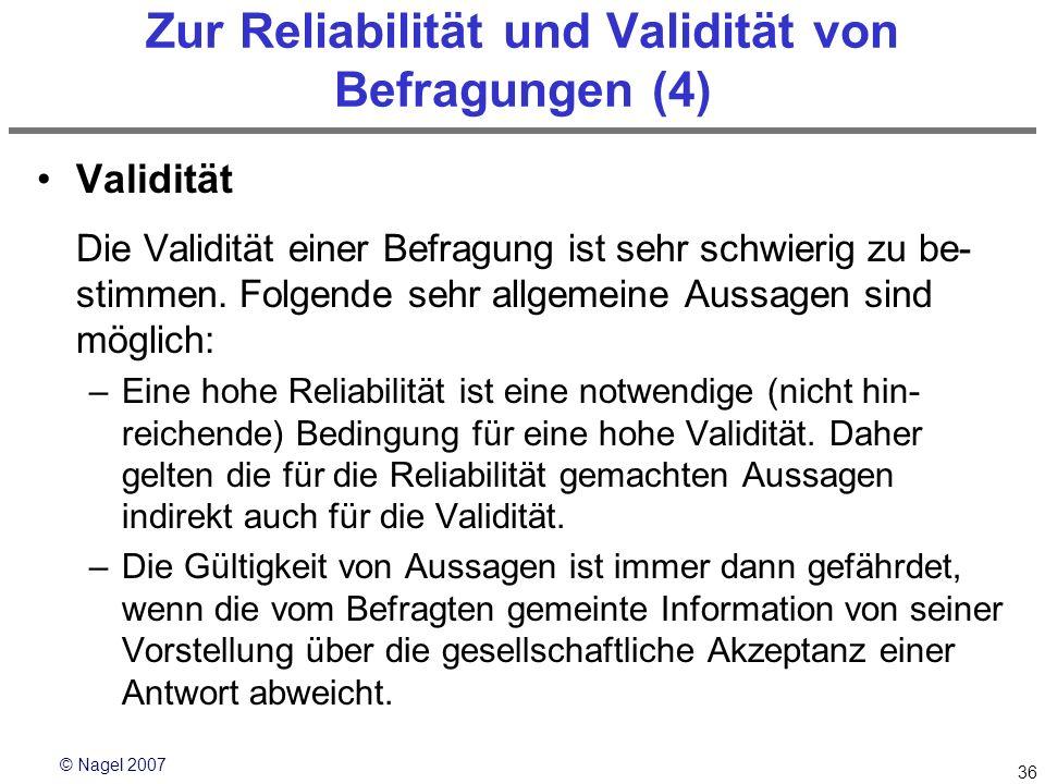 © Nagel 2007 36 Zur Reliabilität und Validität von Befragungen (4) Validität Die Validität einer Befragung ist sehr schwierig zu be- stimmen. Folgende