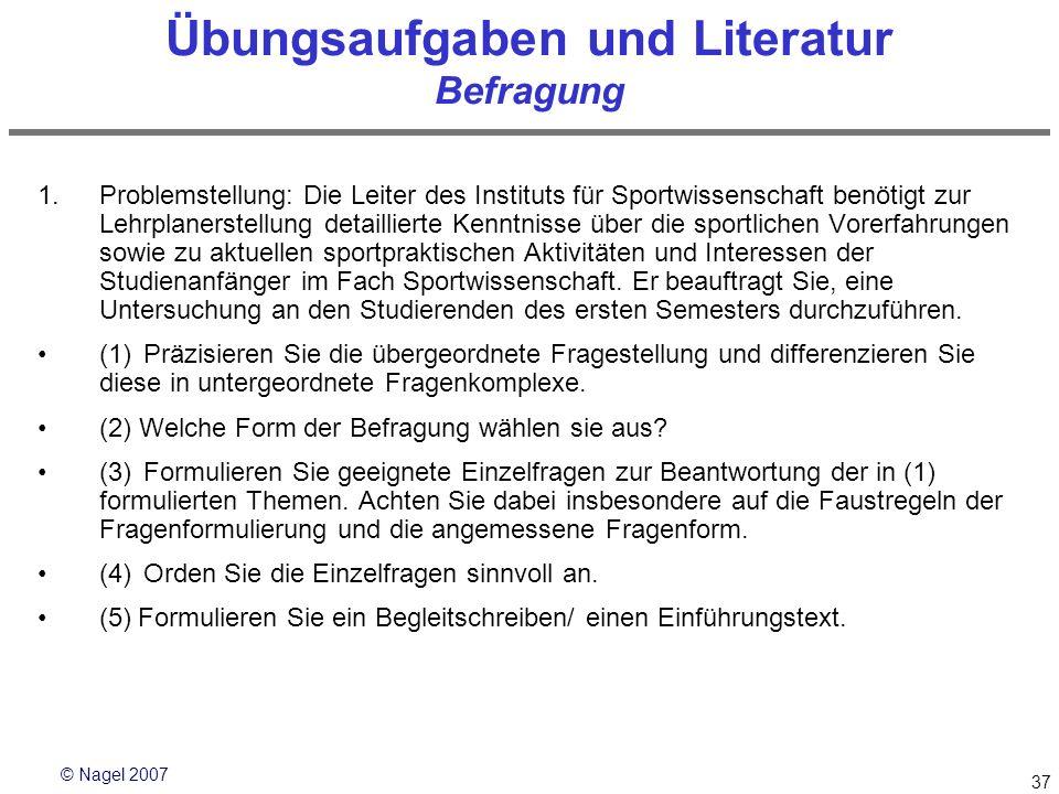 © Nagel 2007 37 Übungsaufgaben und Literatur Befragung 1.Problemstellung: Die Leiter des Instituts für Sportwissenschaft benötigt zur Lehrplanerstellu