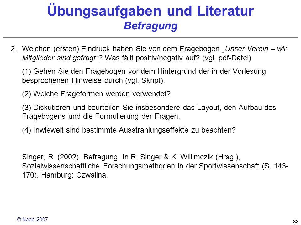 © Nagel 2007 38 Übungsaufgaben und Literatur Befragung 2.Welchen (ersten) Eindruck haben Sie von dem Fragebogen Unser Verein – wir Mitglieder sind gef