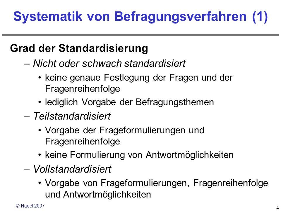 © Nagel 2007 4 Systematik von Befragungsverfahren (1) Grad der Standardisierung –Nicht oder schwach standardisiert keine genaue Festlegung der Fragen