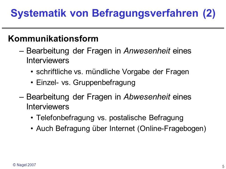 © Nagel 2007 5 Systematik von Befragungsverfahren (2) Kommunikationsform –Bearbeitung der Fragen in Anwesenheit eines Interviewers schriftliche vs. mü