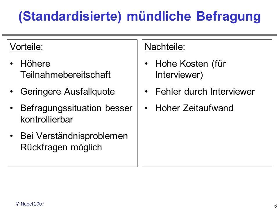 © Nagel 2007 6 (Standardisierte) mündliche Befragung Vorteile: Höhere Teilnahmebereitschaft Geringere Ausfallquote Befragungssituation besser kontroll