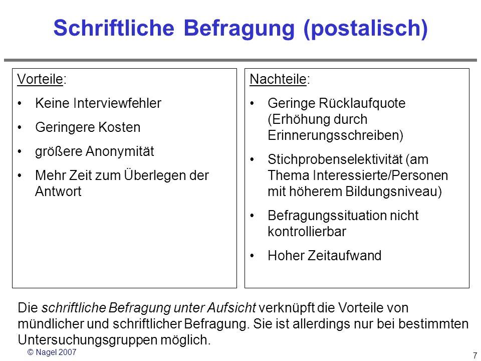 © Nagel 2007 7 Schriftliche Befragung (postalisch) Vorteile: Keine Interviewfehler Geringere Kosten größere Anonymität Mehr Zeit zum Überlegen der Ant