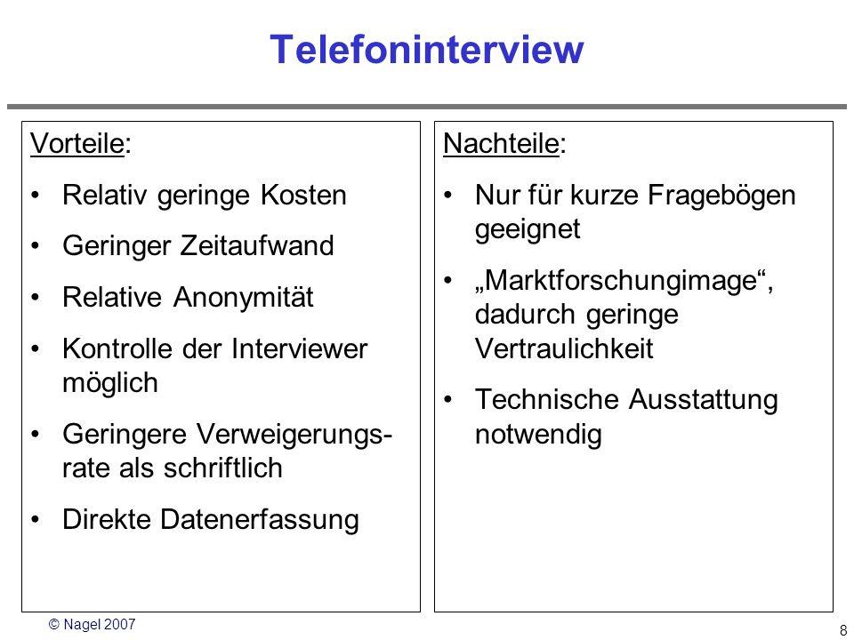 © Nagel 2007 8 Telefoninterview Vorteile: Relativ geringe Kosten Geringer Zeitaufwand Relative Anonymität Kontrolle der Interviewer möglich Geringere