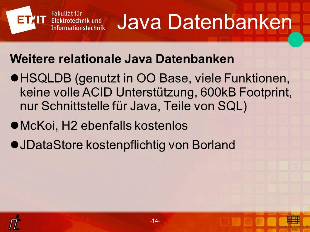 -14- Java Datenbanken Weitere relationale Java Datenbanken HSQLDB (genutzt in OO Base, viele Funktionen, keine volle ACID Unterstützung, 600kB Footpri