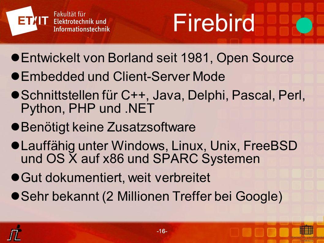 -16- Firebird Entwickelt von Borland seit 1981, Open Source Embedded und Client-Server Mode Schnittstellen für C++, Java, Delphi, Pascal, Perl, Python
