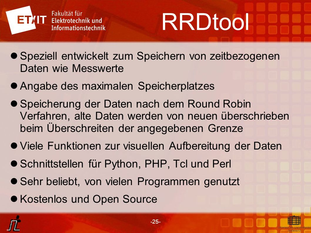 -25- RRDtool Speziell entwickelt zum Speichern von zeitbezogenen Daten wie Messwerte Angabe des maximalen Speicherplatzes Speicherung der Daten nach d