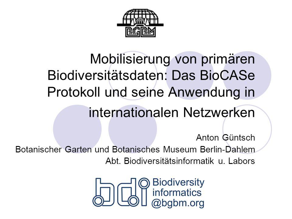 Mobilisierung von primären Biodiversitätsdaten: Das BioCASe Protokoll und seine Anwendung in internationalen Netzwerken Anton Güntsch Botanischer Garten und Botanisches Museum Berlin-Dahlem Abt.
