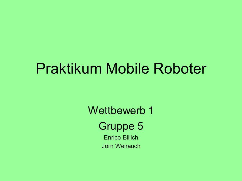 Praktikum Mobile Roboter Wettbewerb 1 Gruppe 5 Enrico Billich Jörn Weirauch