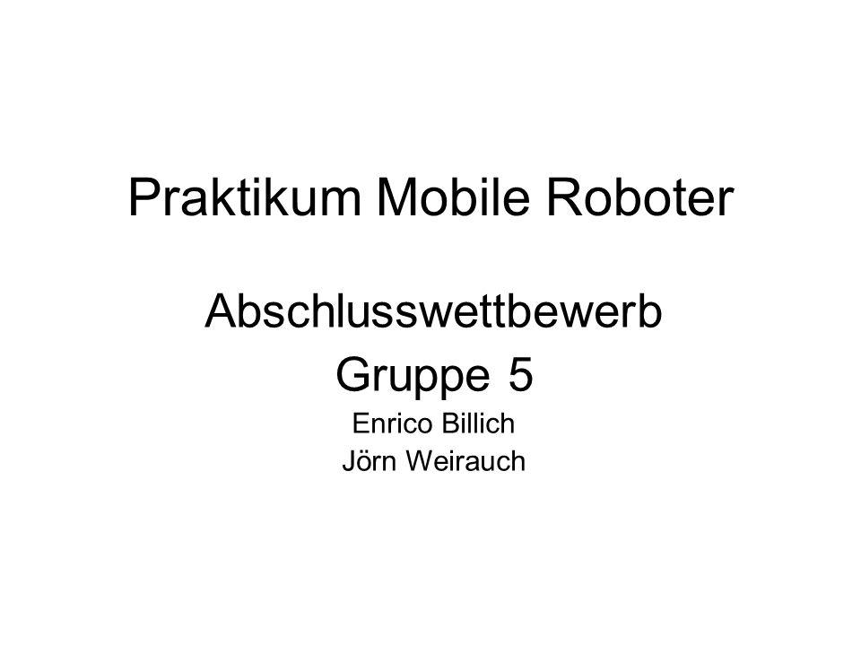Praktikum Mobile Roboter Abschlusswettbewerb Gruppe 5 Enrico Billich Jörn Weirauch