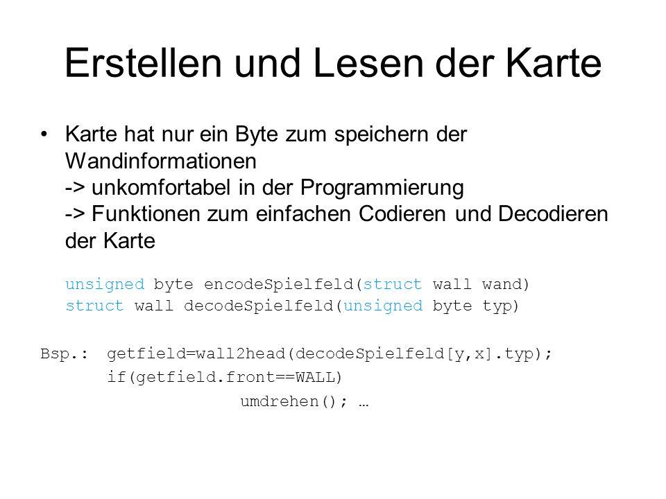 Erstellen und Lesen der Karte Karte hat nur ein Byte zum speichern der Wandinformationen -> unkomfortabel in der Programmierung -> Funktionen zum einfachen Codieren und Decodieren der Karte unsigned byte encodeSpielfeld(struct wall wand) struct wall decodeSpielfeld(unsigned byte typ) Bsp.: getfield=wall2head(decodeSpielfeld[y,x].typ); if(getfield.front==WALL) umdrehen(); …