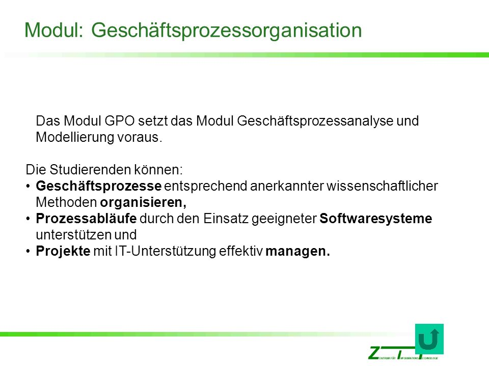 Modul: Geschäftsprozessorganisation Das Modul GPO setzt das Modul Geschäftsprozessanalyse und Modellierung voraus. Die Studierenden können: Geschäftsp