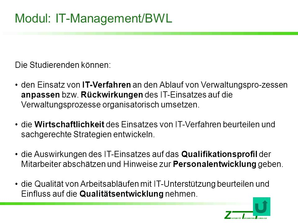 Modul: IT-Management/BWL Die Studierenden können: den Einsatz von IT-Verfahren an den Ablauf von Verwaltungspro-zessen anpassen bzw. Rückwirkungen des