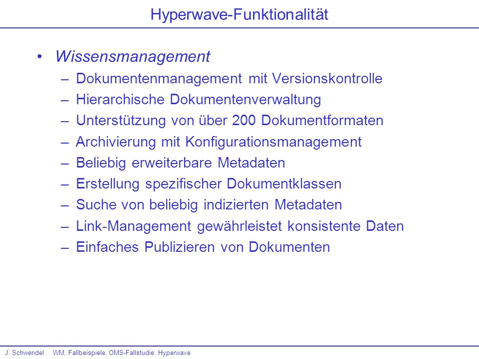 J. SchwendelWM, Fallbeispiele, OMS-Fallstudie: Hyperwave Hyperwave-Funktionalität Wissensmanagement –Dokumentenmanagement mit Versionskontrolle –Hiera