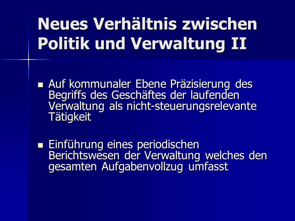 Neues Verhältnis zwischen Politik und Verwaltung II Auf kommunaler Ebene Präzisierung des Begriffs des Geschäftes der laufenden Verwaltung als nicht-s