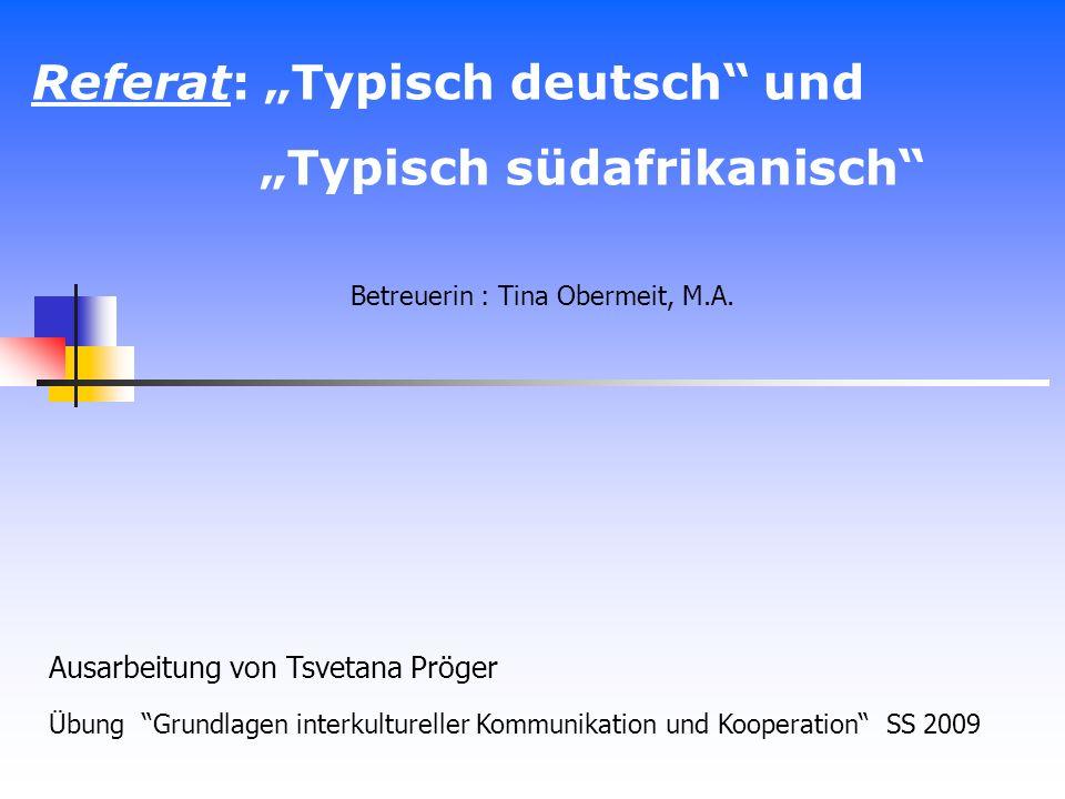 Referat: Typisch deutsch und Typisch südafrikanisch Ausarbeitung von Tsvetana Pröger Übung Grundlagen interkultureller Kommunikation und Kooperation S