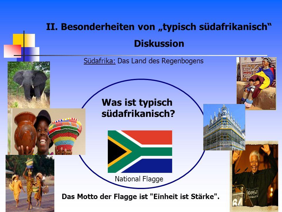 II. Besonderheiten von typisch südafrikanisch Diskussion Was ist typisch südafrikanisch? National Flagge Das Motto der Flagge ist