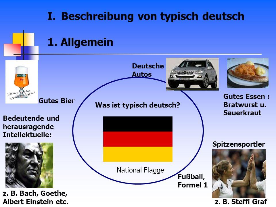 I.Beschreibung von typisch deutsch 1. Allgemein z. B. Steffi Graf z. B. Bach, Goethe, Albert Einstein etc. Gutes Essen : Bratwurst u. Sauerkraut Gutes
