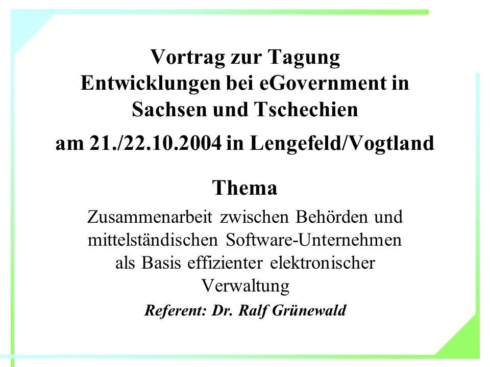 Vortrag zur Tagung Entwicklungen bei eGovernment in Sachsen und Tschechien am 21./22.10.2004 in Lengefeld/Vogtland Thema Zusammenarbeit zwischen Behörden und mittelständischen Software-Unternehmen als Basis effizienter elektronischer Verwaltung Referent: Dr.