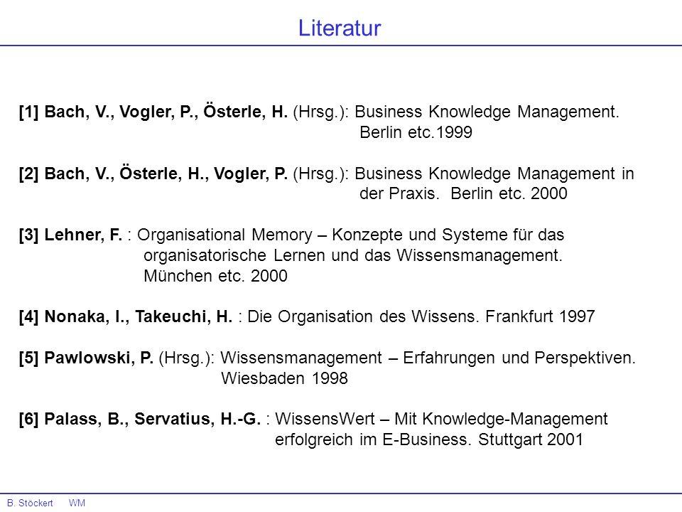 Literatur B. Stöckert WM [1] Bach, V., Vogler, P., Österle, H. (Hrsg.): Business Knowledge Management. Berlin etc.1999 [2] Bach, V., Österle, H., Vogl