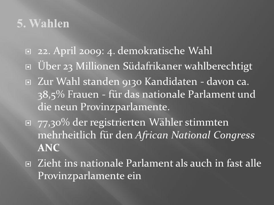 22. April 2009: 4. demokratische Wahl Über 23 Millionen Südafrikaner wahlberechtigt Zur Wahl standen 9130 Kandidaten - davon ca. 38,5% Frauen - für da