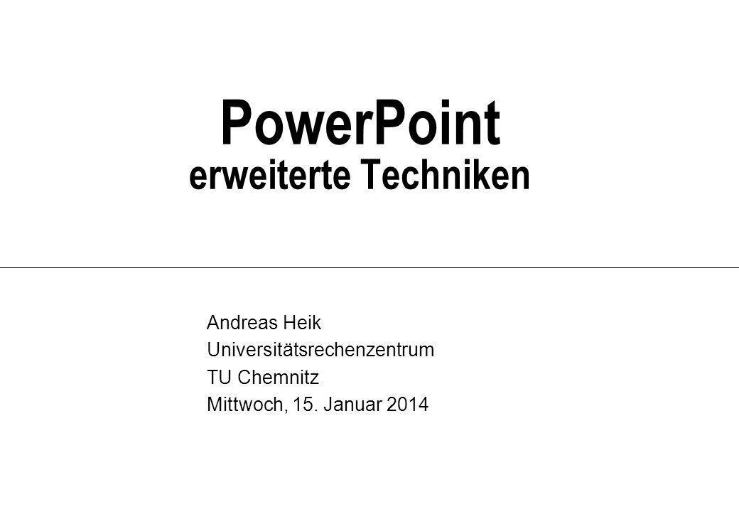 PowerPoint erweiterte Techniken Andreas Heik Universitätsrechenzentrum TU Chemnitz Mittwoch, 15.