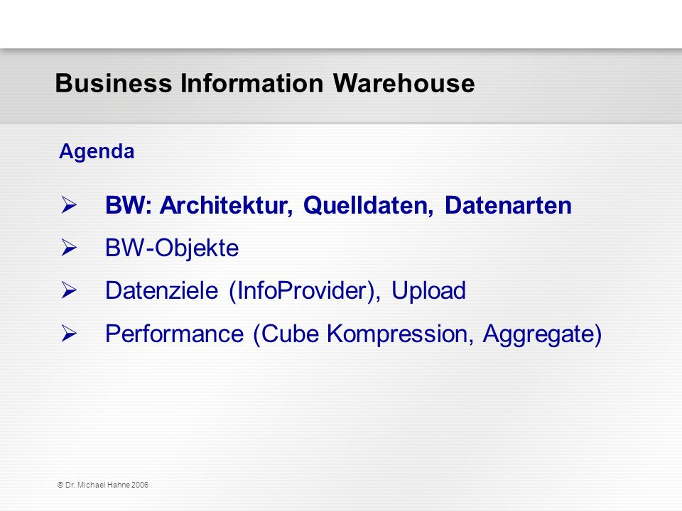 © Dr. Michael Hahne 2006 Business Information Warehouse BW: Architektur, Quelldaten, Datenarten BW-Objekte Datenziele (InfoProvider), Upload Performan