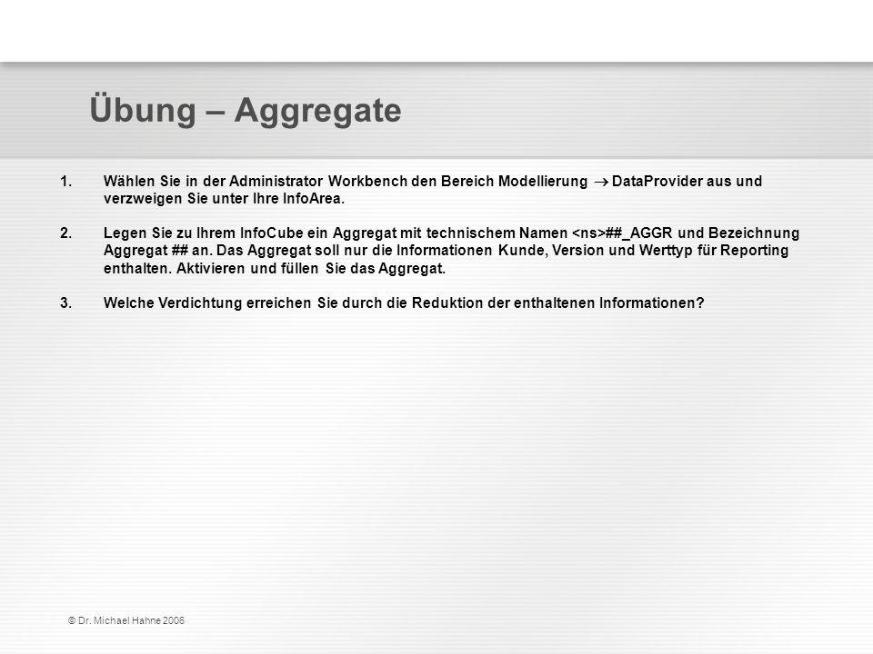 © Dr. Michael Hahne 2006 Übung – Aggregate 1.Wählen Sie in der Administrator Workbench den Bereich Modellierung DataProvider aus und verzweigen Sie un