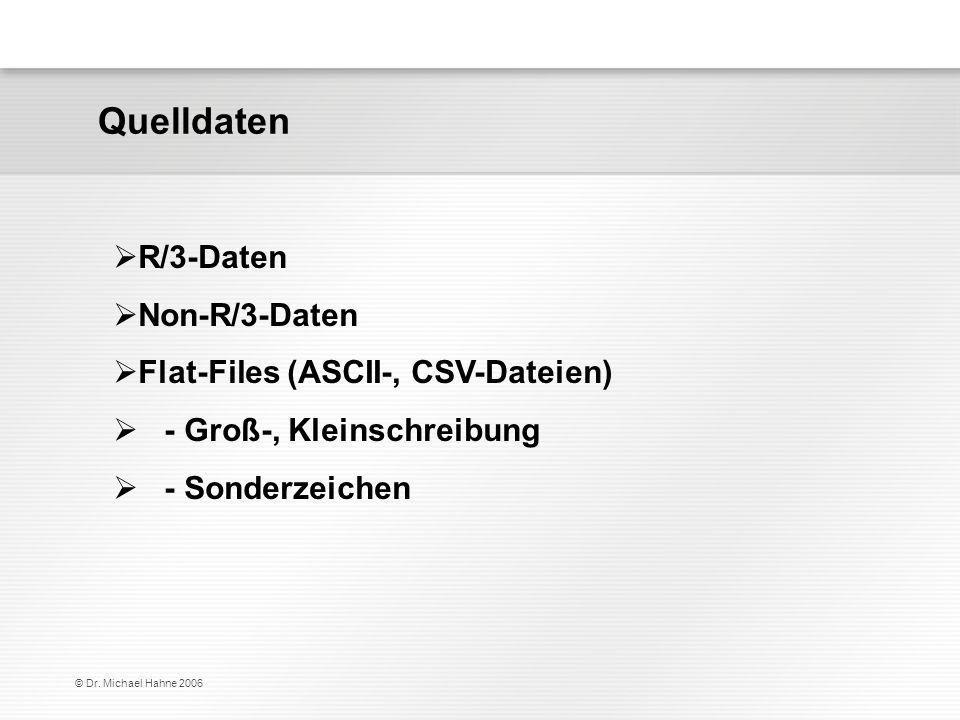 © Dr. Michael Hahne 2006 R/3-Daten Non-R/3-Daten Flat-Files (ASCII-, CSV-Dateien) - Groß-, Kleinschreibung - Sonderzeichen Quelldaten