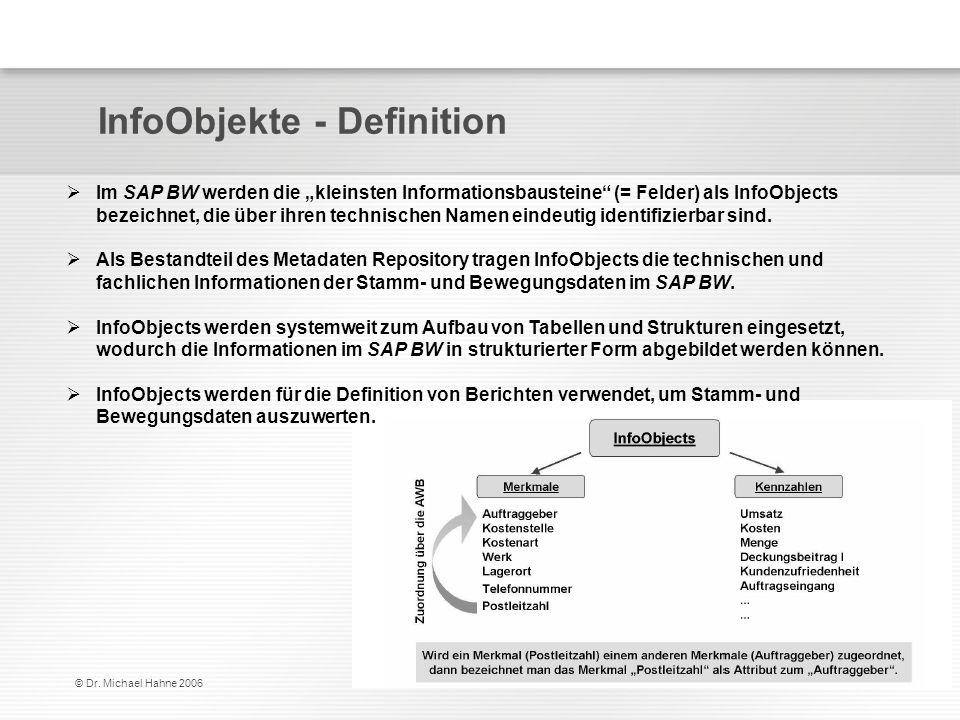 © Dr. Michael Hahne 2006 InfoObjekte - Definition Im SAP BW werden die kleinsten Informationsbausteine (= Felder) als InfoObjects bezeichnet, die über