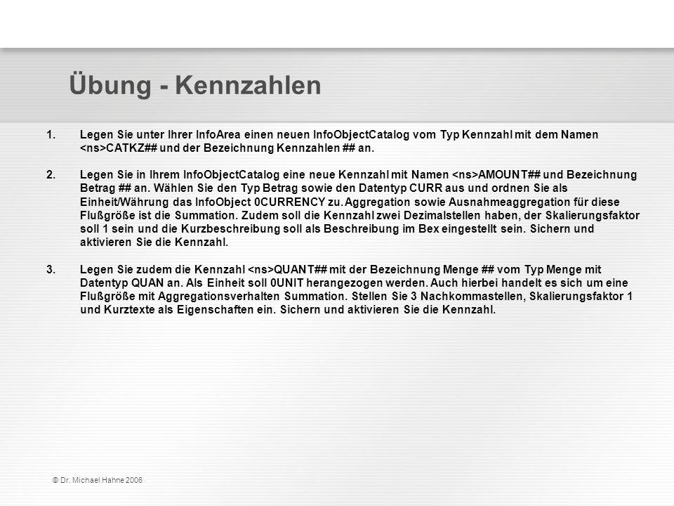 © Dr. Michael Hahne 2006 Übung - Kennzahlen 1.Legen Sie unter Ihrer InfoArea einen neuen InfoObjectCatalog vom Typ Kennzahl mit dem Namen CATKZ## und