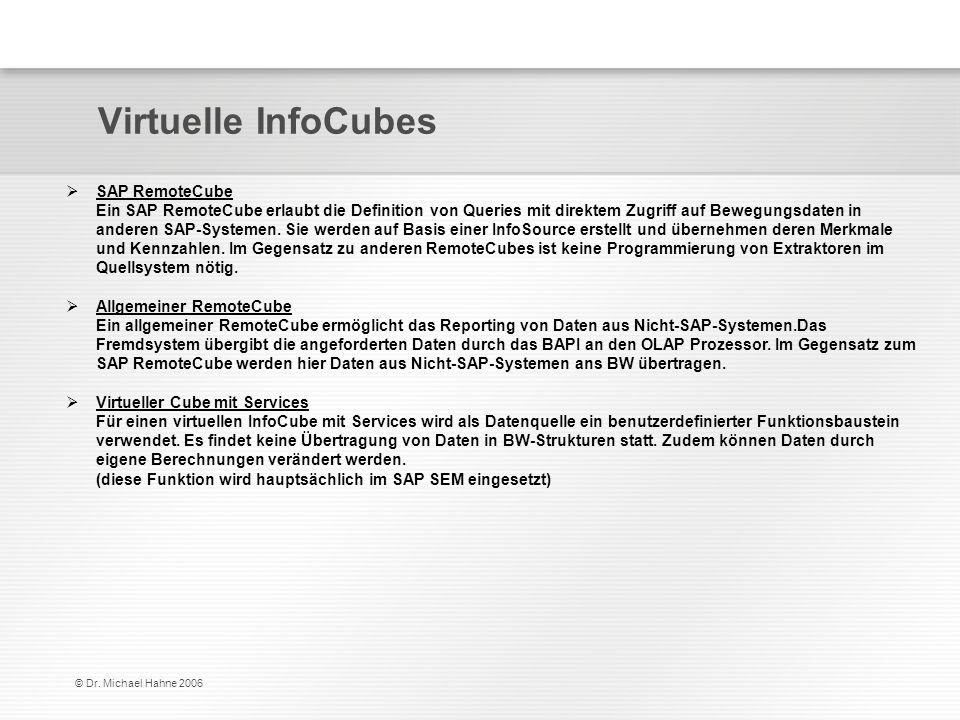 © Dr. Michael Hahne 2006 Virtuelle InfoCubes SAP RemoteCube Ein SAP RemoteCube erlaubt die Definition von Queries mit direktem Zugriff auf Bewegungsda