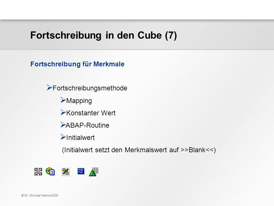 © Dr. Michael Hahne 2006 Fortschreibung in den Cube (7) Fortschreibungsmethode Mapping Konstanter Wert ABAP-Routine Initialwert (Initialwert setzt den