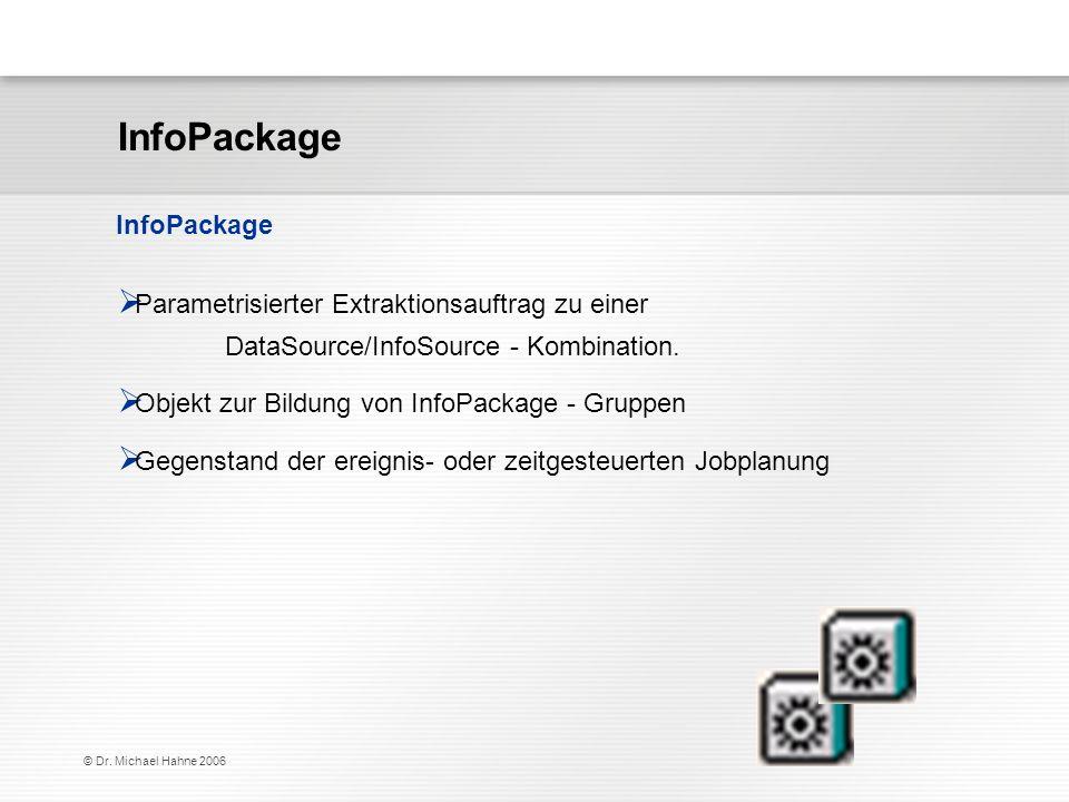 © Dr. Michael Hahne 2006 InfoPackage Parametrisierter Extraktionsauftrag zu einer DataSource/InfoSource - Kombination. Objekt zur Bildung von InfoPack