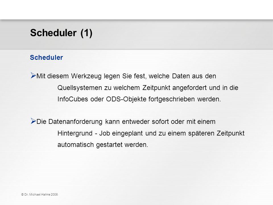 © Dr. Michael Hahne 2006 Scheduler Mit diesem Werkzeug legen Sie fest, welche Daten aus den Quellsystemen zu welchem Zeitpunkt angefordert und in die