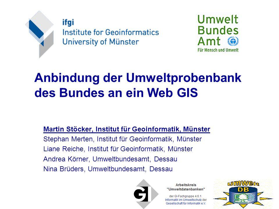 Anbindung der Umweltprobenbank des Bundes an ein Web GIS Martin Stöcker, Institut für Geoinformatik, Münster Stephan Merten, Institut für Geoinformati