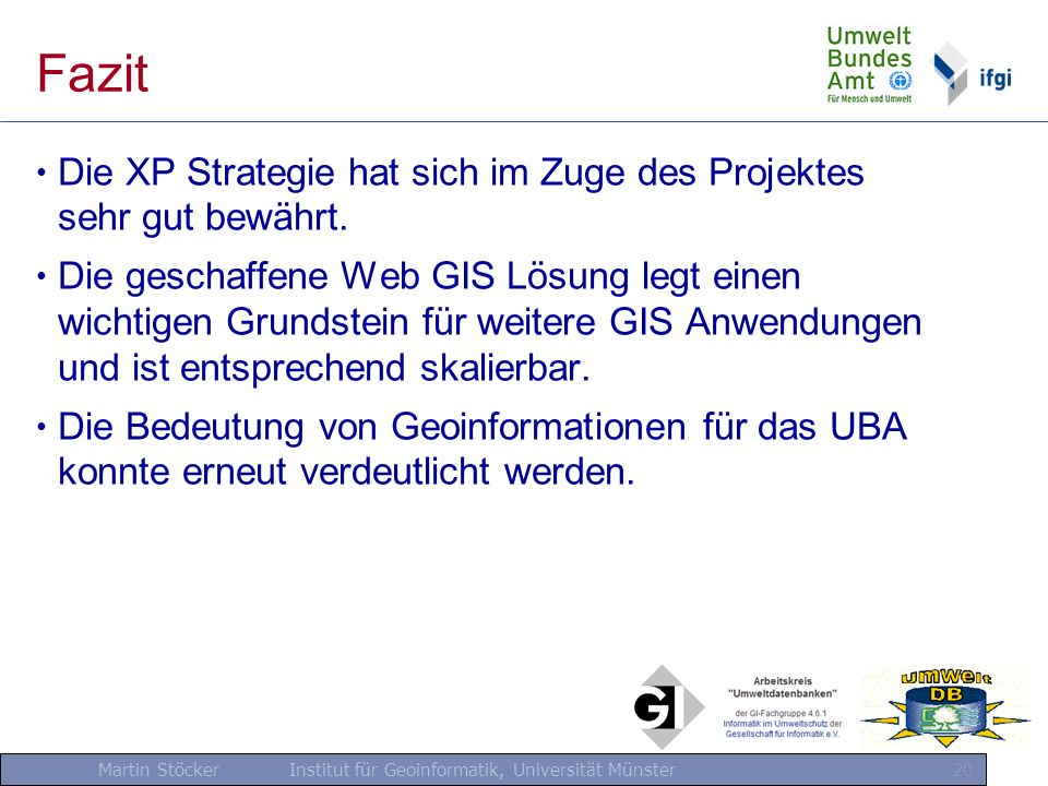 Martin Stöcker Institut für Geoinformatik, Universität Münster 20 Fazit Die XP Strategie hat sich im Zuge des Projektes sehr gut bewährt. Die geschaff