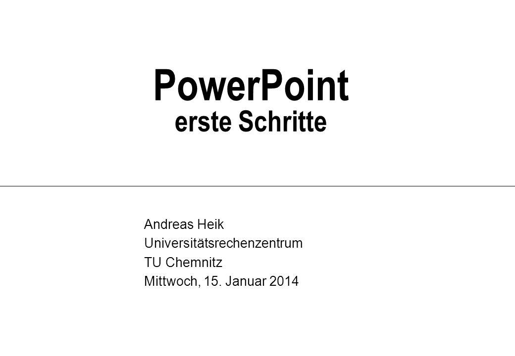 PowerPoint erste Schritte Andreas Heik Universitätsrechenzentrum TU Chemnitz Mittwoch, 15. Januar 2014