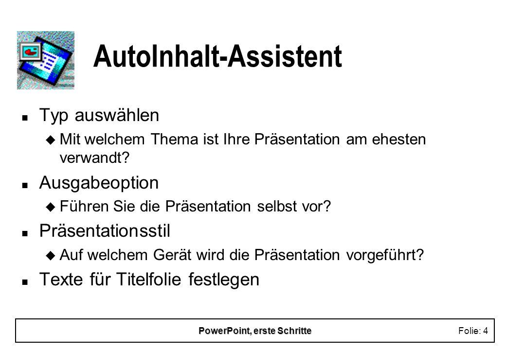 PowerPoint, erste SchritteFolie: 4 AutoInhalt-Assistent n Typ auswählen u Mit welchem Thema ist Ihre Präsentation am ehesten verwandt? n Ausgabeoption