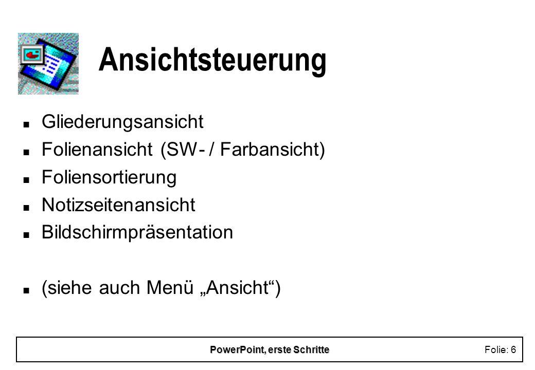 PowerPoint, erste SchritteFolie: 6 Ansichtsteuerung n Gliederungsansicht n Folienansicht (SW- / Farbansicht) n Foliensortierung n Notizseitenansicht n