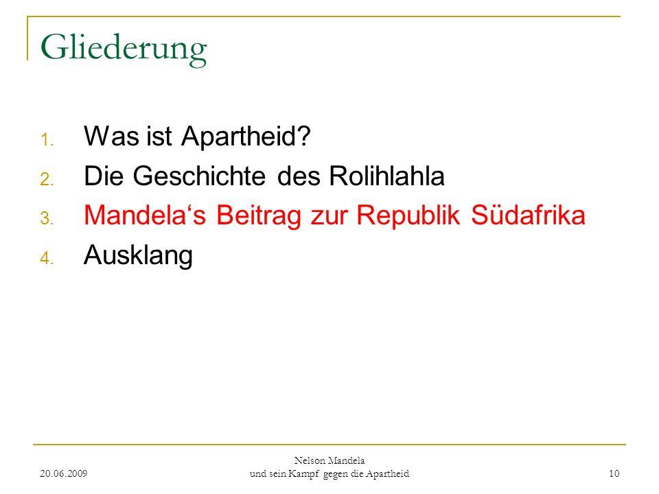 20.06.2009 Nelson Mandela und sein Kampf gegen die Apartheid 10 Gliederung 1. Was ist Apartheid? 2. Die Geschichte des Rolihlahla 3. Mandelas Beitrag