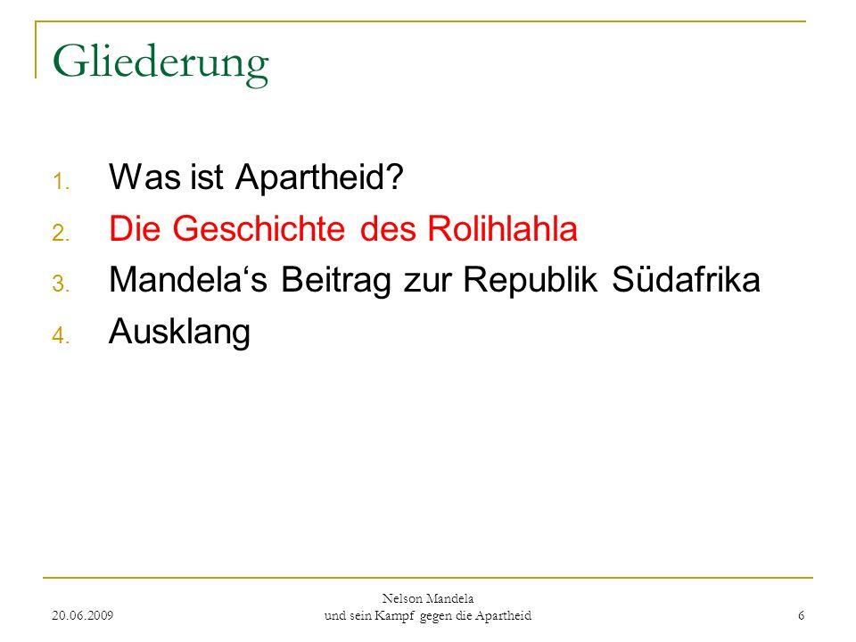 20.06.2009 Nelson Mandela und sein Kampf gegen die Apartheid 6 Gliederung 1. Was ist Apartheid? 2. Die Geschichte des Rolihlahla 3. Mandelas Beitrag z