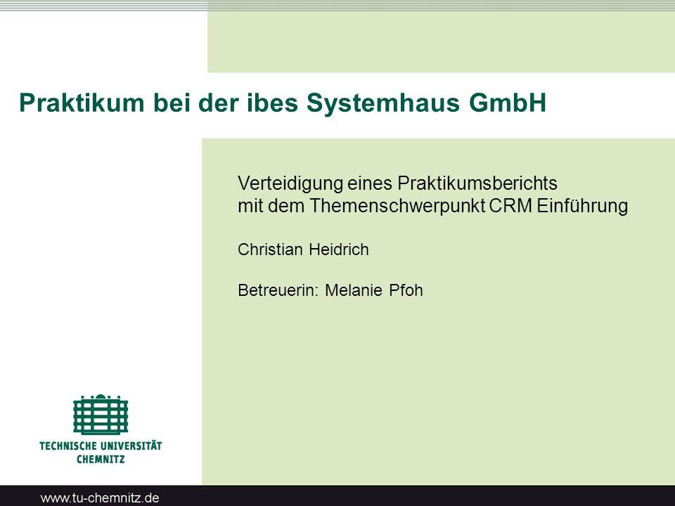 Praktikum bei der ibes Systemhaus GmbH Verteidigung eines Praktikumsberichts mit dem Themenschwerpunkt CRM Einführung Christian Heidrich Betreuerin: M