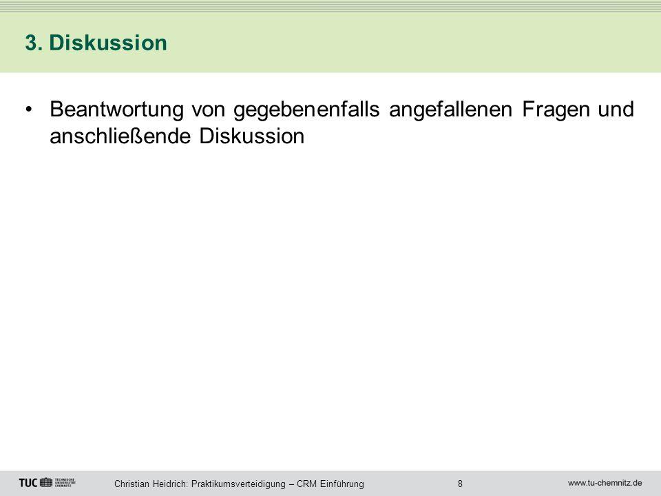 8Christian Heidrich: Praktikumsverteidigung – CRM Einführung 3. Diskussion Beantwortung von gegebenenfalls angefallenen Fragen und anschließende Disku