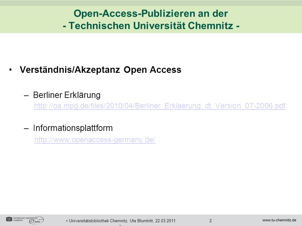 2< Universitätsbibliothek Chemnitz, Ute Blumtritt, 22.03.2011 > Open-Access-Publizieren an der - Technischen Universität Chemnitz - Verständnis/Akzeptanz Open Access –Berliner Erklärung http://oa.mpg.de/files/2010/04/Berliner_Erklaerung_dt_Version_07-2006.pdf –Informationsplattform http://www.openaccess-germany.de/
