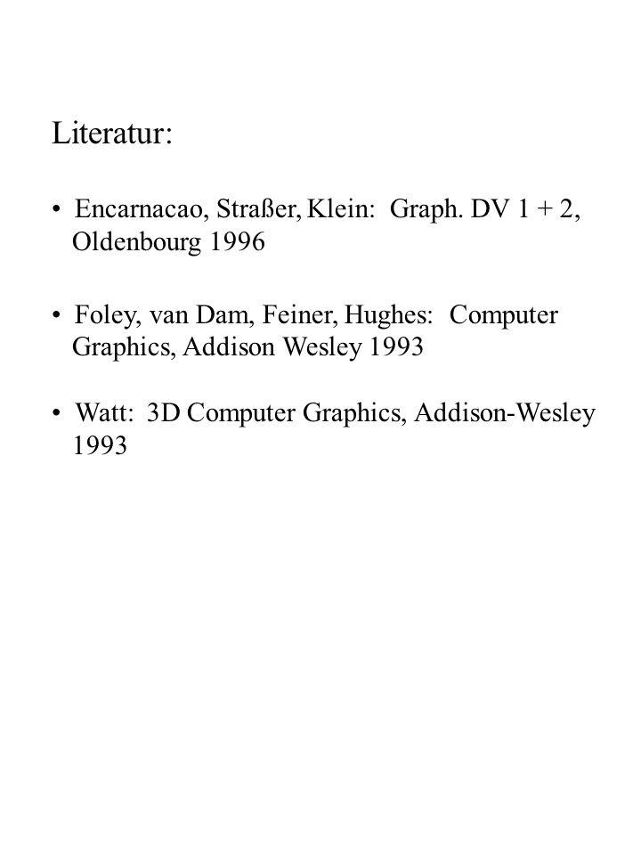 Literatur: Encarnacao, Straßer, Klein: Graph. DV 1 + 2, Oldenbourg 1996 Foley, van Dam, Feiner, Hughes: Computer Graphics, Addison Wesley 1993 Watt: 3