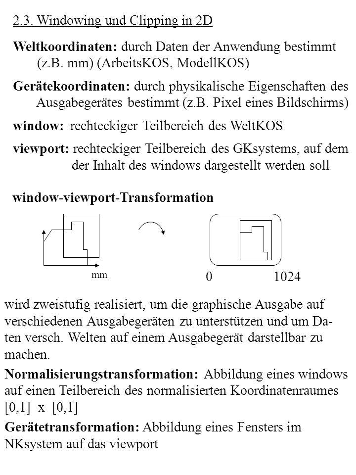 2.3. Windowing und Clipping in 2D Weltkoordinaten: durch Daten der Anwendung bestimmt (z.B. mm) (ArbeitsKOS, ModellKOS) Gerätekoordinaten: durch physi