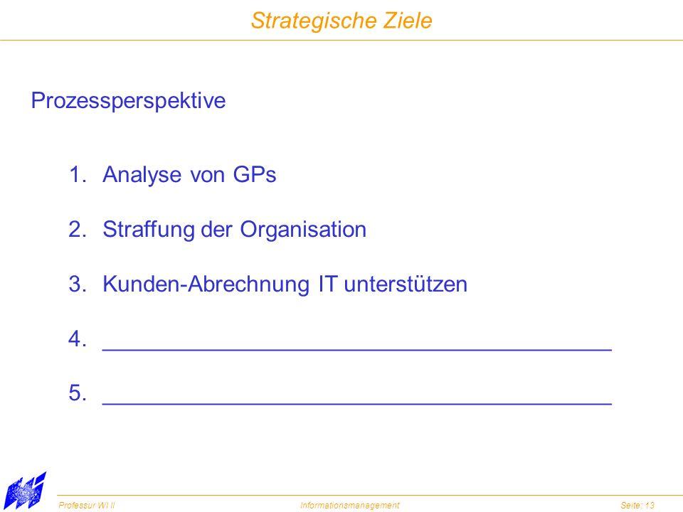 Professur WI IIInformationsmanagementSeite: 13 Strategische Ziele Prozessperspektive 1.Analyse von GPs 2.Straffung der Organisation 3.Kunden-Abrechnun