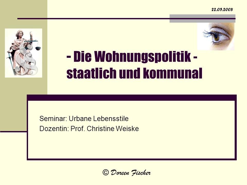 - Die Wohnungspolitik - staatlich und kommunal Seminar: Urbane Lebensstile Dozentin: Prof. Christine Weiske 22.05.2008 © Doreen Fischer