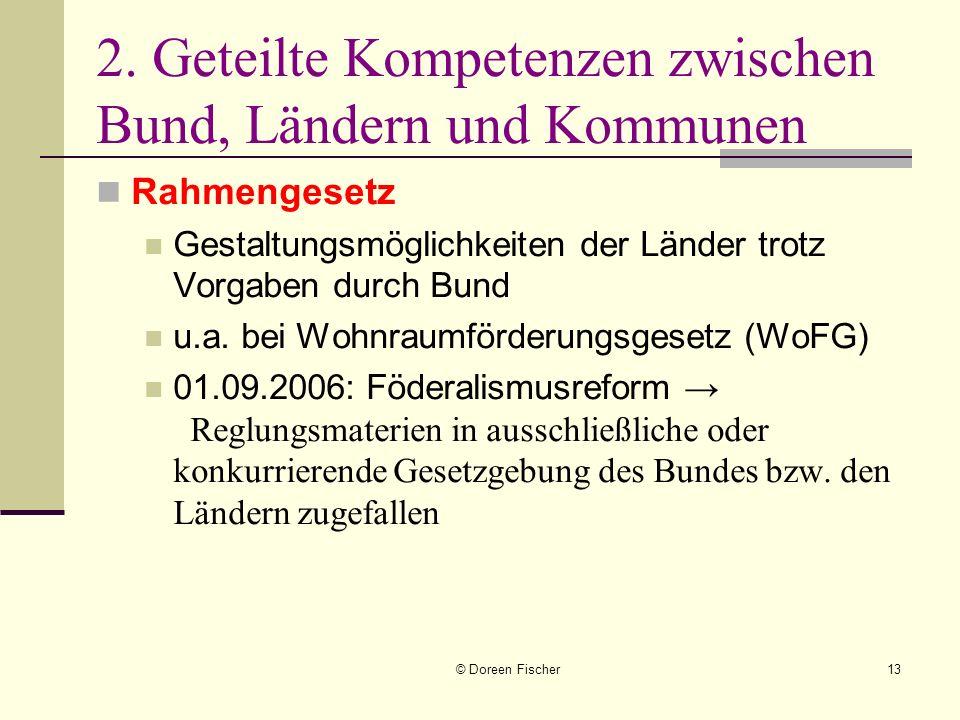 © Doreen Fischer13 2. Geteilte Kompetenzen zwischen Bund, Ländern und Kommunen Rahmengesetz Gestaltungsmöglichkeiten der Länder trotz Vorgaben durch B